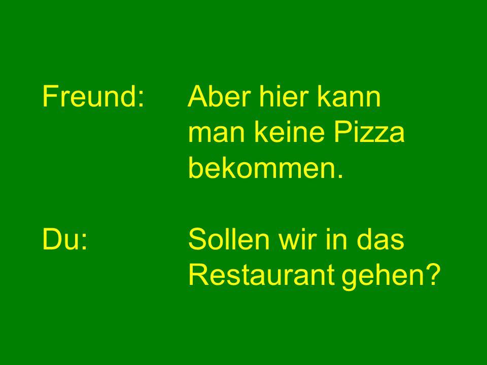 Freund:Aber hier kann man keine Pizza bekommen. Du:Sollen wir in das Restaurant gehen?