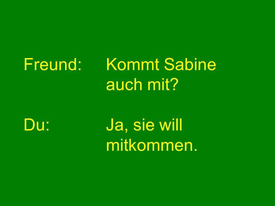 Freund:Kommt Sabine auch mit? Du:Ja, sie will mitkommen.