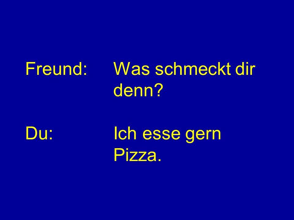 Freund:Was schmeckt dir denn? Du:Ich esse gern Pizza.