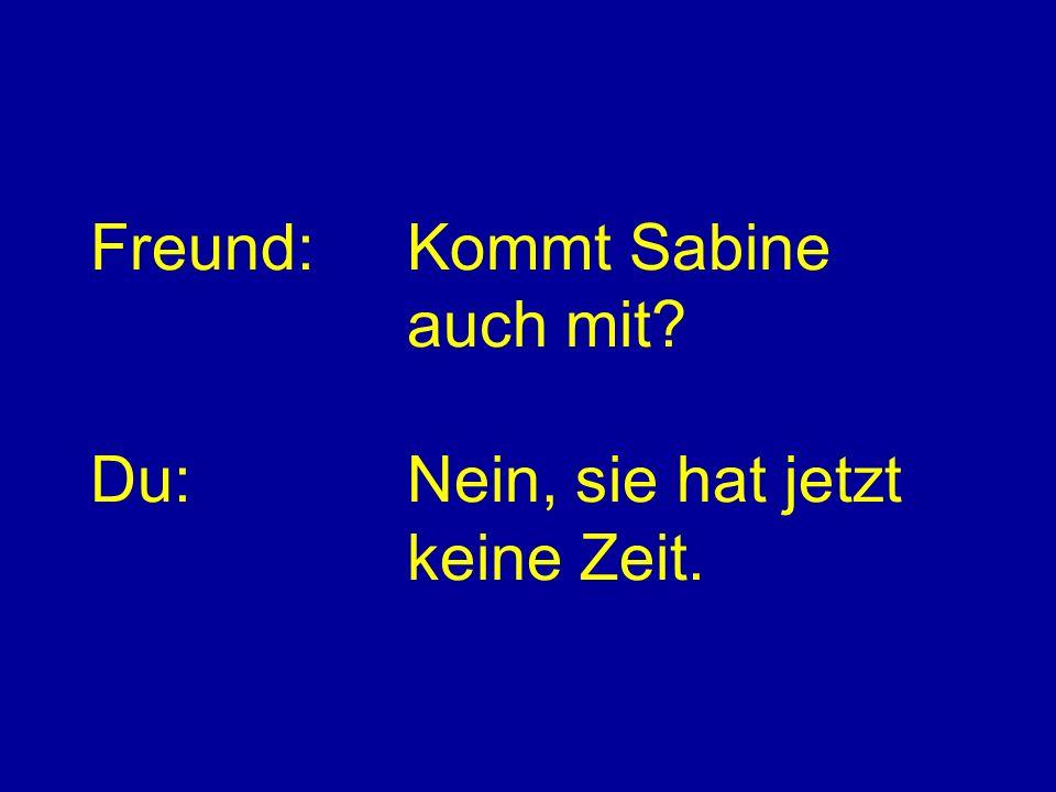 Freund:Kommt Sabine auch mit? Du:Nein, sie hat jetzt keine Zeit.