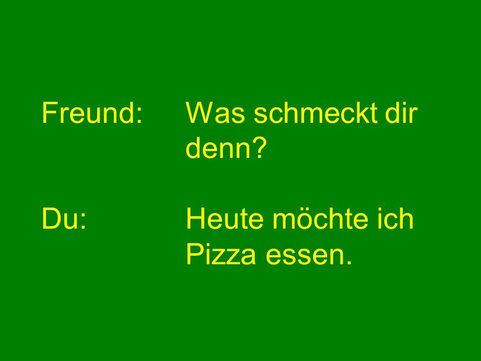 Freund:Was schmeckt dir denn? Du:Heute möchte ich Pizza essen.