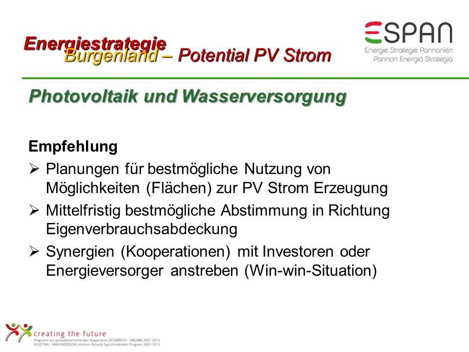 Photovoltaik und Wasserversorgung Empfehlung Planungen für bestmögliche Nutzung von Möglichkeiten (Flächen) zur PV Strom Erzeugung Mittelfristig bestmögliche Abstimmung in Richtung Eigenverbrauchsabdeckung Synergien (Kooperationen) mit Investoren oder Energieversorger anstreben (Win-win-Situation) Energiestrategie Burgenland – Potential PV Strom Burgenland – Potential PV Strom