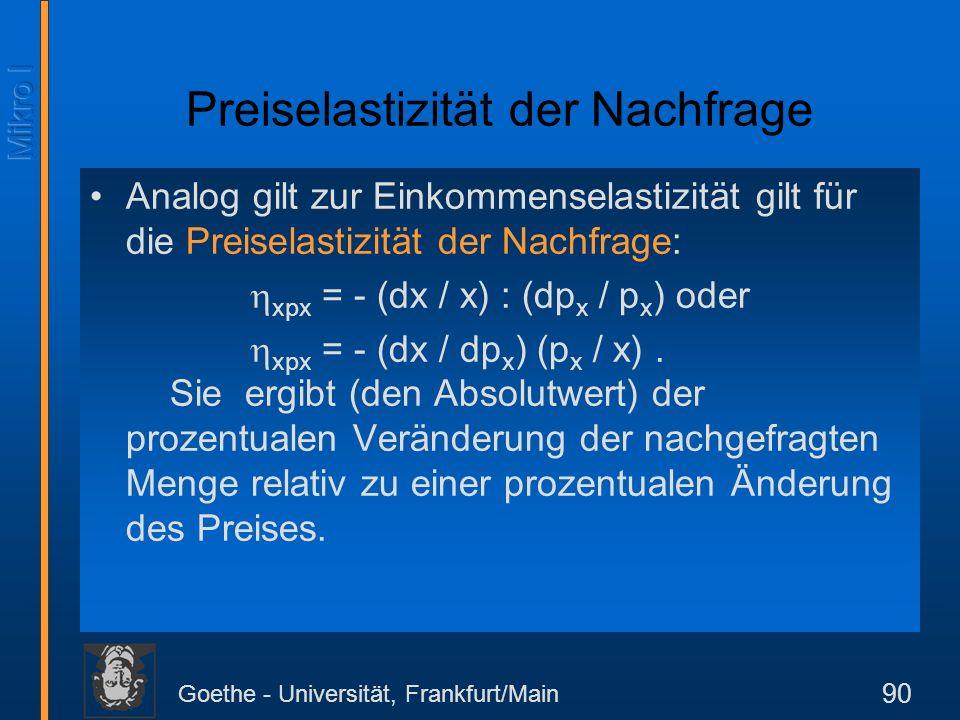 Goethe - Universität, Frankfurt/Main 90 Preiselastizität der Nachfrage Analog gilt zur Einkommenselastizität gilt für die Preiselastizität der Nachfra