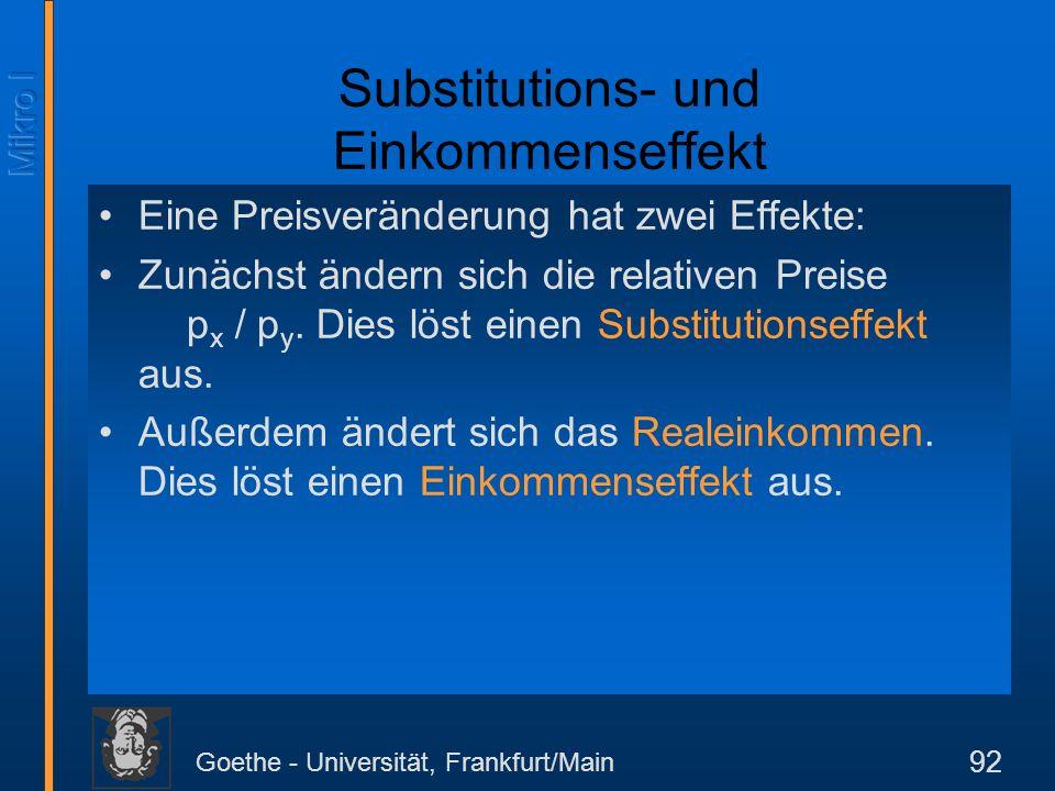 Goethe - Universität, Frankfurt/Main 92 Substitutions- und Einkommenseffekt Eine Preisveränderung hat zwei Effekte: Zunächst ändern sich die relativen