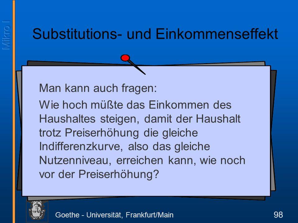 Goethe - Universität, Frankfurt/Main 98 Substitutions- und Einkommenseffekt Man kann auch fragen: Wie hoch müßte das Einkommen des Haushaltes steigen,