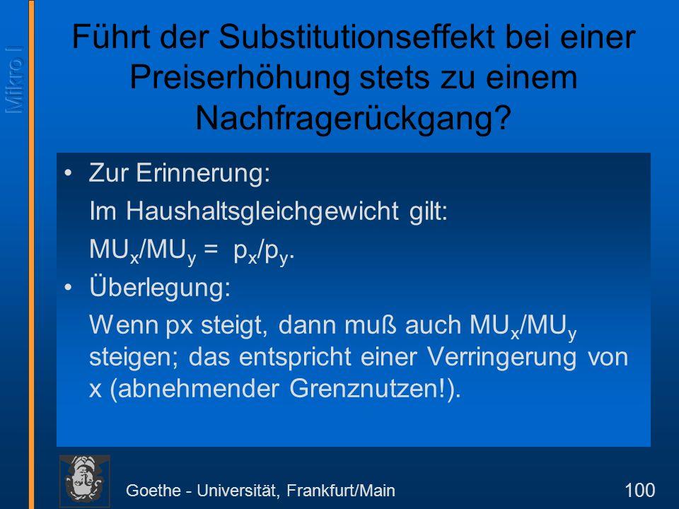 Goethe - Universität, Frankfurt/Main 100 Führt der Substitutionseffekt bei einer Preiserhöhung stets zu einem Nachfragerückgang? Zur Erinnerung: Im Ha