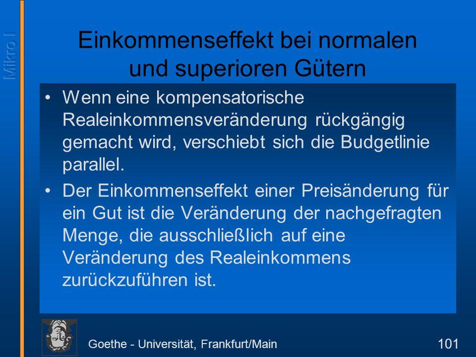 Goethe - Universität, Frankfurt/Main 101 Einkommenseffekt bei normalen und superioren Gütern Wenn eine kompensatorische Realeinkommensveränderung rück