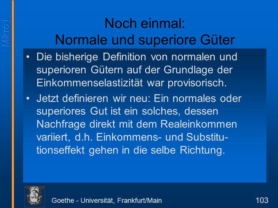 Goethe - Universität, Frankfurt/Main 103 Noch einmal: Normale und superiore Güter Die bisherige Definition von normalen und superioren Gütern auf der