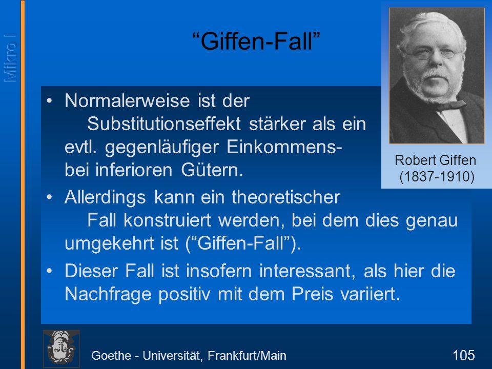 Goethe - Universität, Frankfurt/Main 105 Giffen-Fall Normalerweise ist der Substitutionseffekt stärker als ein evtl. gegenläufiger Einkommens-effekt b