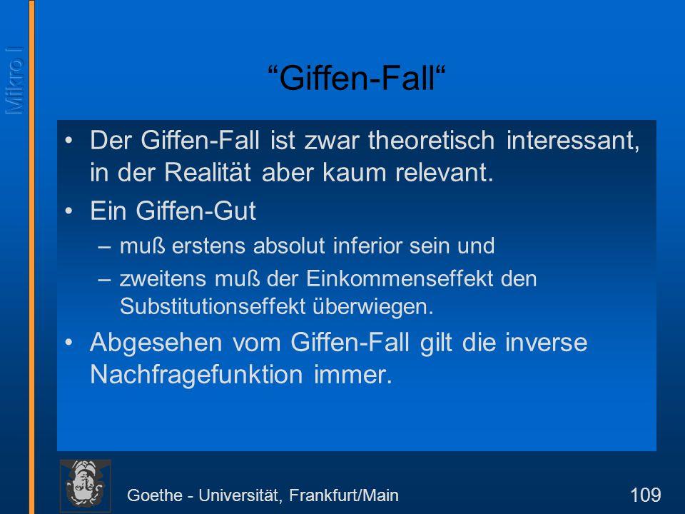 Goethe - Universität, Frankfurt/Main 109 Giffen-Fall Der Giffen-Fall ist zwar theoretisch interessant, in der Realität aber kaum relevant. Ein Giffen-