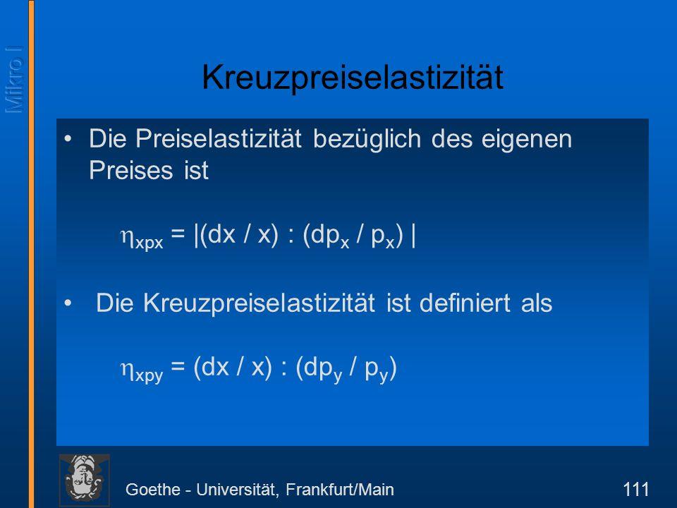 Goethe - Universität, Frankfurt/Main 111 Kreuzpreiselastizität Die Preiselastizität bezüglich des eigenen Preises ist xpx = |(dx / x) : (dp x / p x )