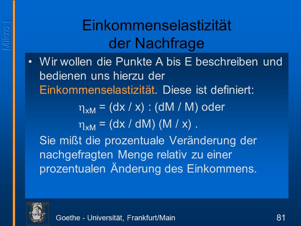 Goethe - Universität, Frankfurt/Main 81 Wir wollen die Punkte A bis E beschreiben und bedienen uns hierzu der Einkommenselastizität. Diese ist definie