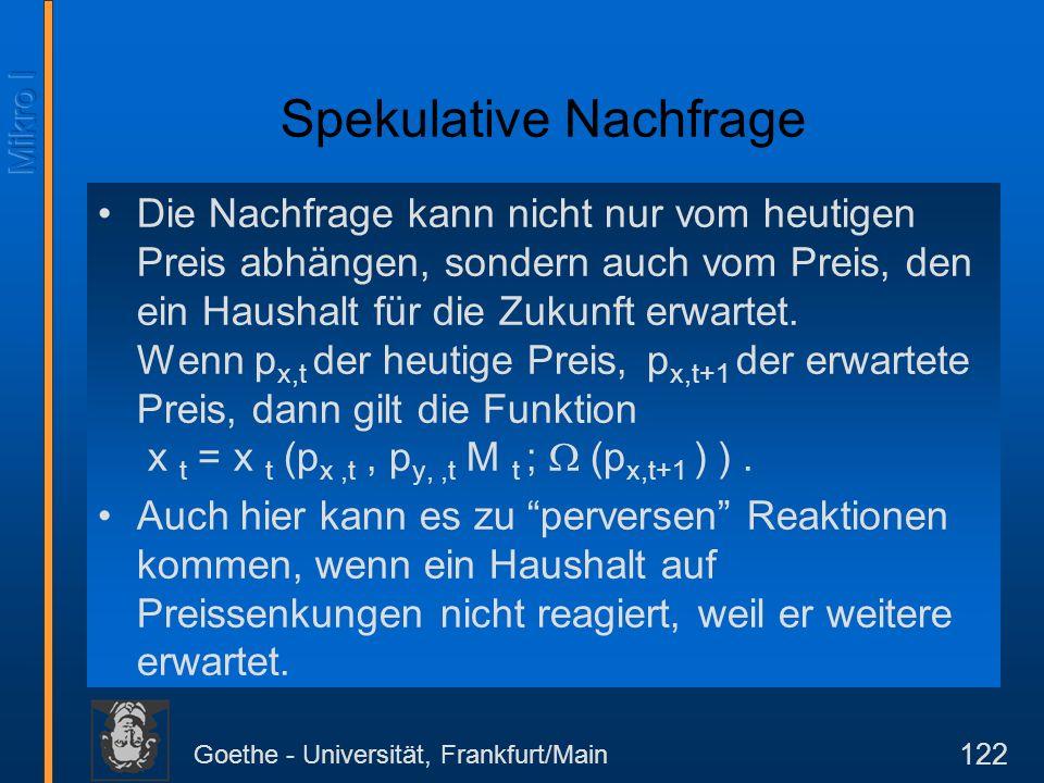 Goethe - Universität, Frankfurt/Main 122 Spekulative Nachfrage Die Nachfrage kann nicht nur vom heutigen Preis abhängen, sondern auch vom Preis, den e