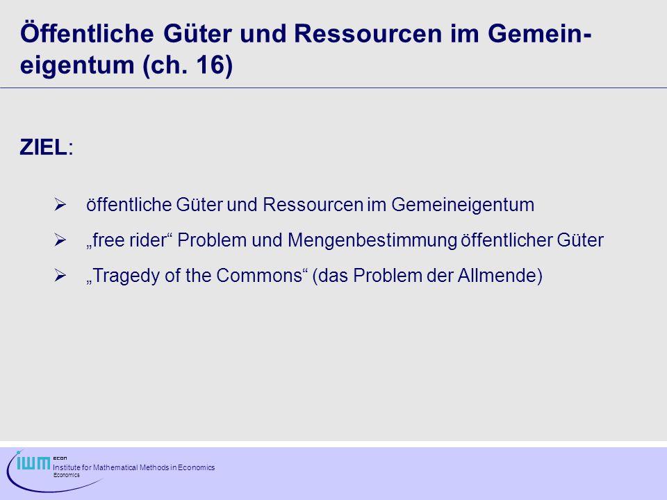 Institute for Mathematical Methods in Economics Economics Öffentliche Güter und Ressourcen im Gemein- eigentum (ch. 16) ZIEL: öffentliche Güter und Re