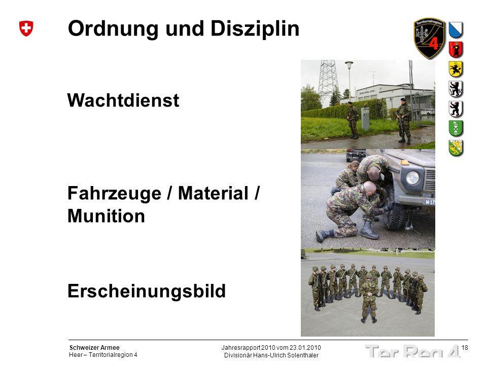 18 Schweizer Armee Heer – Territorialregion 4 Divisionär Hans-Ulrich Solenthaler Jahresrapport 2010 vom 23.01.2010 Ordnung und Disziplin Wachtdienst Fahrzeuge / Material / Munition Erscheinungsbild
