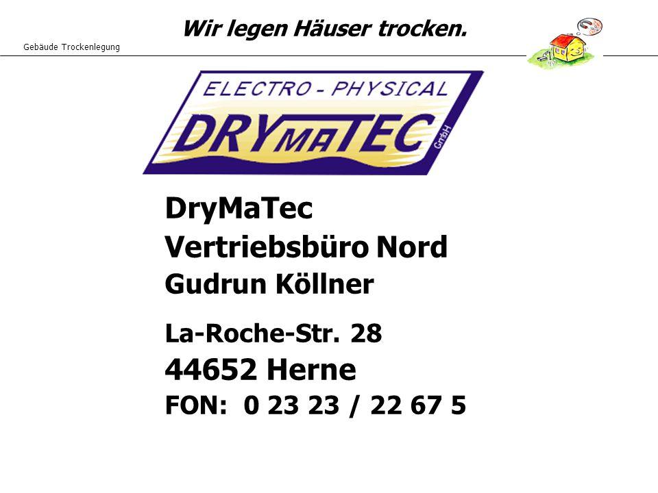Gebäude Trockenlegung Wir legen Häuser trocken. DryMaTec Vertriebsbüro Nord Gudrun Köllner La-Roche-Str. 28 44652 Herne FON: 0 23 23 / 22 67 5