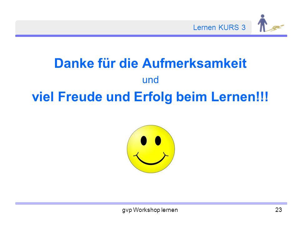 gvp Workshop lernen23 Lernen KURS 3 Danke für die Aufmerksamkeit und viel Freude und Erfolg beim Lernen!!!