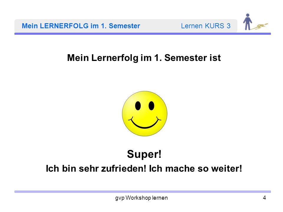 gvp Workshop lernen4 Mein LERNERFOLG im 1. Semester Lernen KURS 3 Mein Lernerfolg im 1. Semester ist Super! Ich bin sehr zufrieden! Ich mache so weite