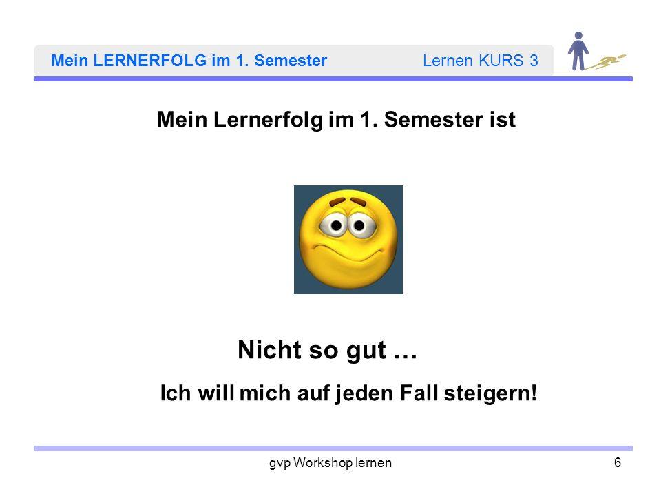 gvp Workshop lernen6 Mein LERNERFOLG im 1. Semester Lernen KURS 3 Mein Lernerfolg im 1. Semester ist Nicht so gut … Ich will mich auf jeden Fall steig