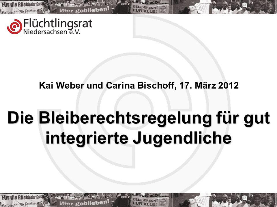 Kai Weber 17.03.2012 Kai Weber und Carina Bischoff, 17. März 2012 Die Bleiberechtsregelung für gut integrierte Jugendliche