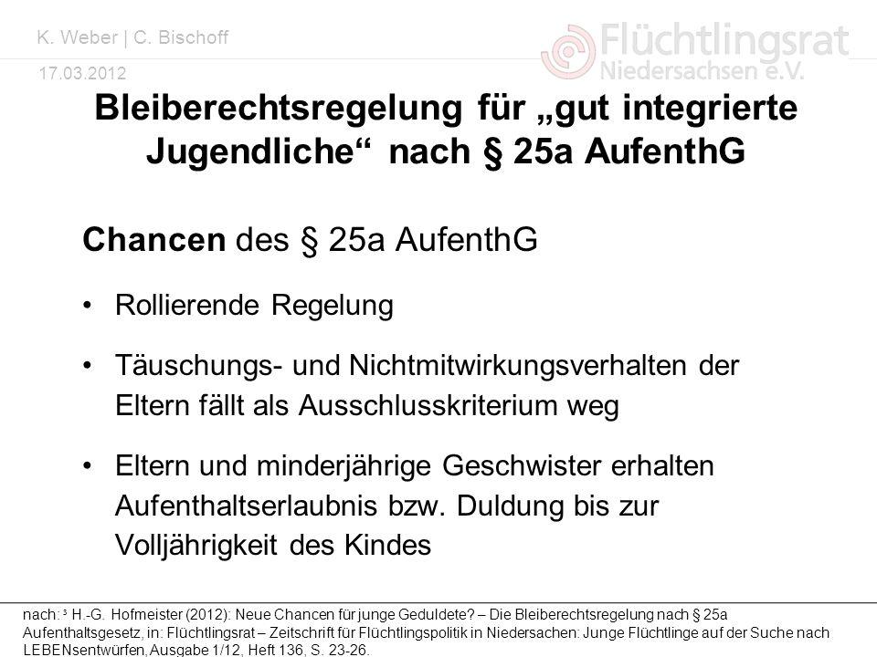 Kai Weber 17.03.2012 Bleiberechtsregelung für gut integrierte Jugendliche nach § 25a AufenthG Chancen des § 25a AufenthG Rollierende Regelung Täuschun