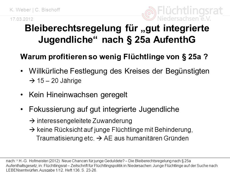 Kai Weber 17.03.2012 Bleiberechtsregelung für gut integrierte Jugendliche nach § 25a AufenthG Warum profitieren so wenig Flüchtlinge von § 25a ? Willk