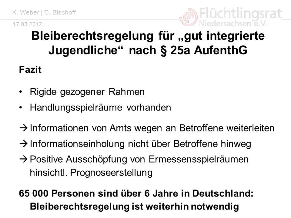 Kai Weber 17.03.2012 Bleiberechtsregelung für gut integrierte Jugendliche nach § 25a AufenthG Fazit Rigide gezogener Rahmen Handlungsspielräume vorhan