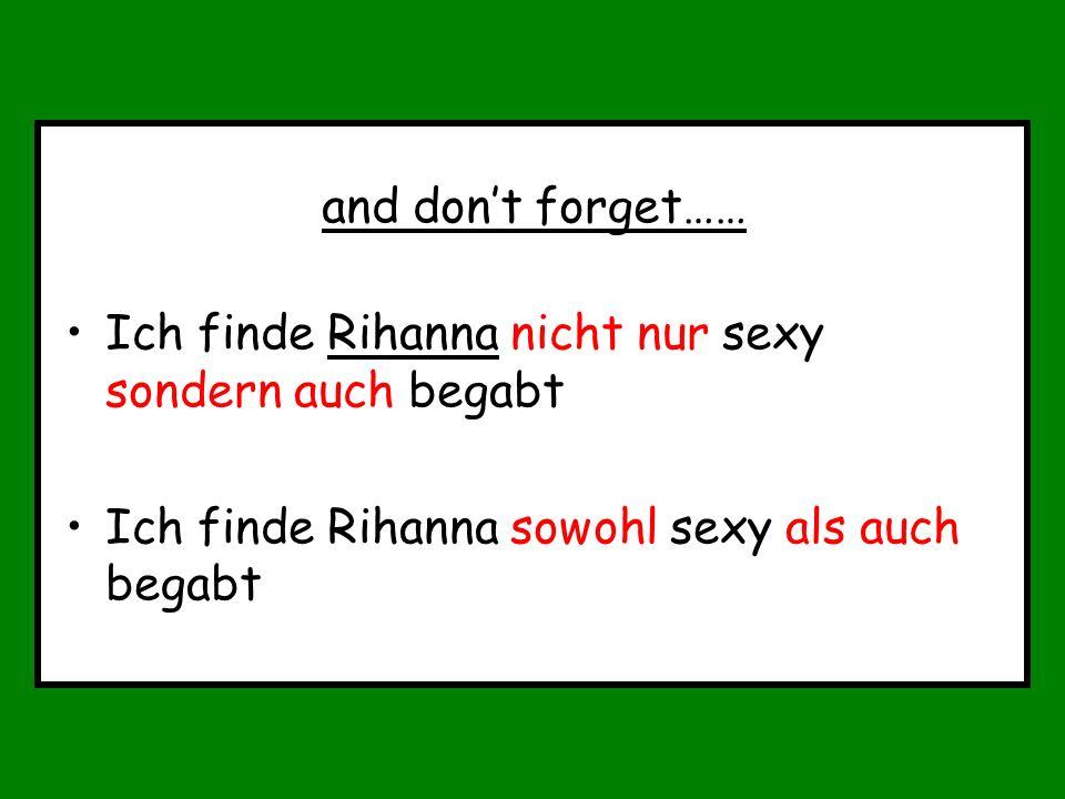 and dont forget…… Ich finde Rihanna nicht nur sexy sondern auch begabt Ich finde Rihanna sowohl sexy als auch begabt