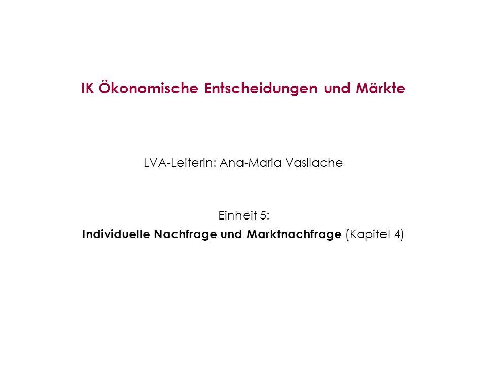 IK Ökonomische Entscheidungen und Märkte LVA-Leiterin: Ana-Maria Vasilache Einheit 5: Individuelle Nachfrage und Marktnachfrage (Kapitel 4)