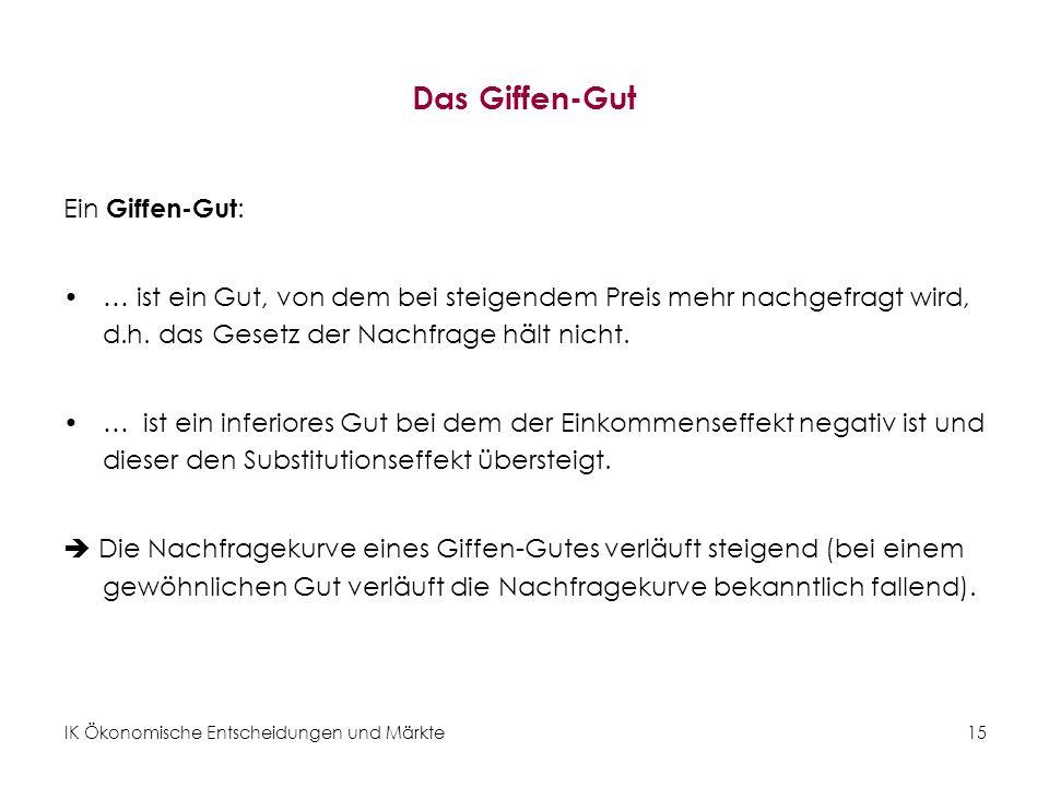 IK Ökonomische Entscheidungen und Märkte15 Das Giffen-Gut Ein Giffen-Gut : … ist ein Gut, von dem bei steigendem Preis mehr nachgefragt wird, d.h. das