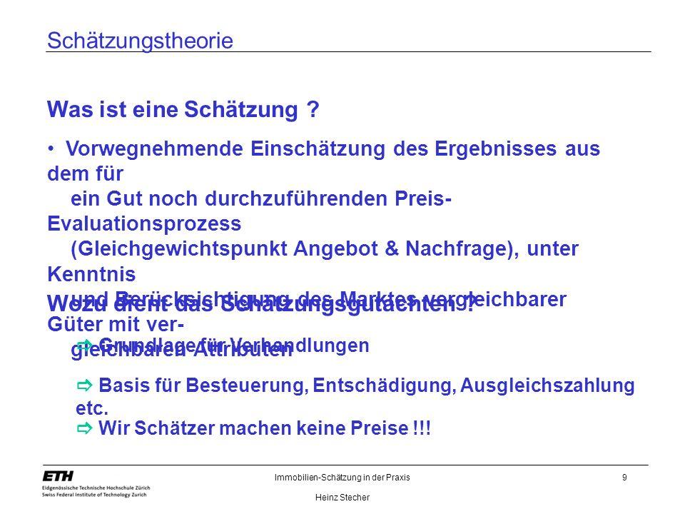 Immobilien-Schätzung in der Praxis Heinz Stecher 9 Schätzungstheorie Wozu dient das Schätzungsgutachten ? Was ist eine Schätzung ? Vorwegnehmende Eins