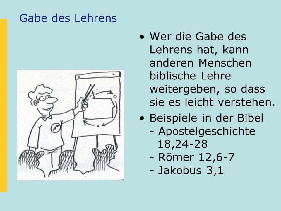 Gabe des Lehrens Wer die Gabe des Lehrens hat, kann anderen Menschen biblische Lehre weitergeben, so dass sie es leicht verstehen. Beispiele in der Bi