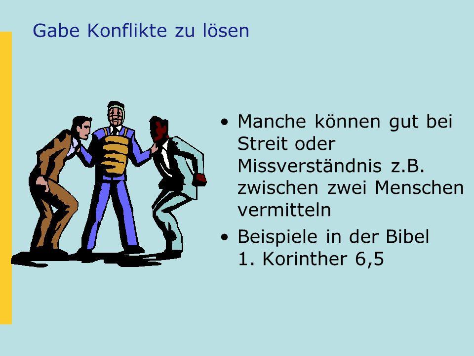 Gabe Konflikte zu lösen Manche können gut bei Streit oder Missverständnis z.B. zwischen zwei Menschen vermitteln Beispiele in der Bibel 1. Korinther 6