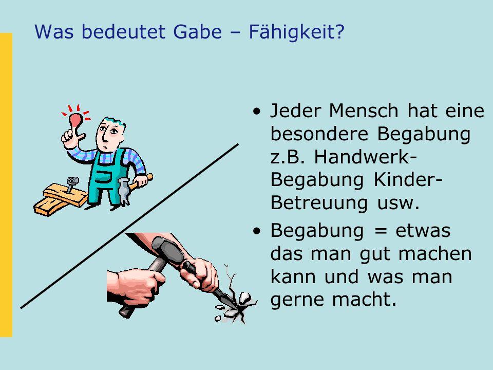 Was bedeutet Gabe – Fähigkeit? Jeder Mensch hat eine besondere Begabung z.B. Handwerk- Begabung Kinder- Betreuung usw. Begabung = etwas das man gut ma