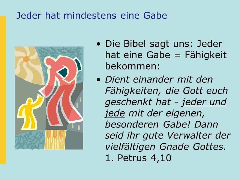 Jeder hat mindestens eine Gabe Die Bibel sagt uns: Jeder hat eine Gabe = Fähigkeit bekommen: Dient einander mit den Fähigkeiten, die Gott euch geschen
