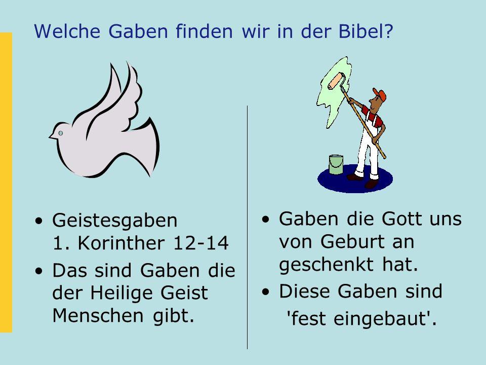 Welche Gaben finden wir in der Bibel? Geistesgaben 1. Korinther 12-14 Das sind Gaben die der Heilige Geist Menschen gibt. Gaben die Gott uns von Gebur