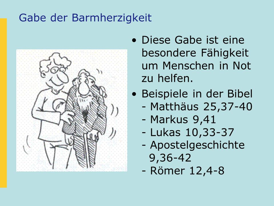 Gabe der Barmherzigkeit Diese Gabe ist eine besondere Fähigkeit um Menschen in Not zu helfen. Beispiele in der Bibel - Matthäus 25,37-40 - Markus 9,41