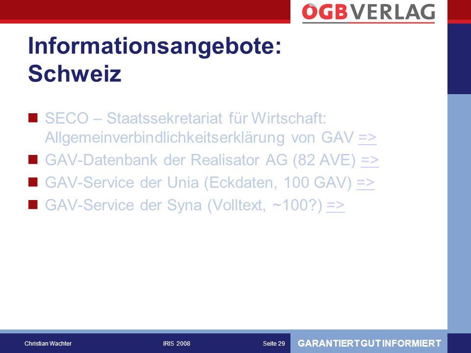 GARANTIERT GUT INFORMIERT Christian WachterIRIS 2008Seite 29 Informationsangebote: Schweiz SECO – Staatssekretariat für Wirtschaft: Allgemeinverbindlichkeitserklärung von GAV =>=> GAV-Datenbank der Realisator AG (82 AVE) =>=> GAV-Service der Unia (Eckdaten, 100 GAV) =>=> GAV-Service der Syna (Volltext, ~100 ) =>=>