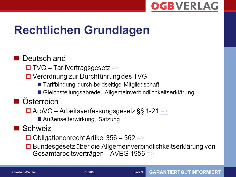 GARANTIERT GUT INFORMIERT Christian WachterIRIS 2008Seite 3 Rechtlichen Grundlagen Deutschland TVG – Tarifvertragsgesetz =>=> Verordnung zur Durchführung des TVG Tarifbindung durch beidseitige Mitgliedschaft Gleichstellungsabrede, Allgemeinverbindlichkeitserklärung Österreich ArbVG – Arbeitsverfassungsgesetz §§ 1-21 =>=> Außenseiterwirkung, Satzung Schweiz Obligationenrecht Artikel 356 – 362 =>=> Bundesgesetz über die Allgemeinverbindlichkeitserklärung von Gesamtarbeitsverträgen – AVEG 1956 =>=>