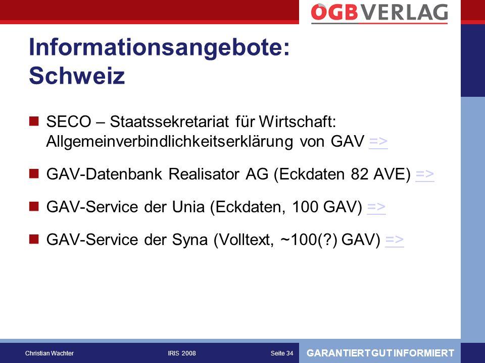 GARANTIERT GUT INFORMIERT Christian WachterIRIS 2008Seite 34 Informationsangebote: Schweiz SECO – Staatssekretariat für Wirtschaft: Allgemeinverbindlichkeitserklärung von GAV =>=> GAV-Datenbank Realisator AG (Eckdaten 82 AVE) =>=> GAV-Service der Unia (Eckdaten, 100 GAV) =>=> GAV-Service der Syna (Volltext, ~100( ) GAV) =>=>