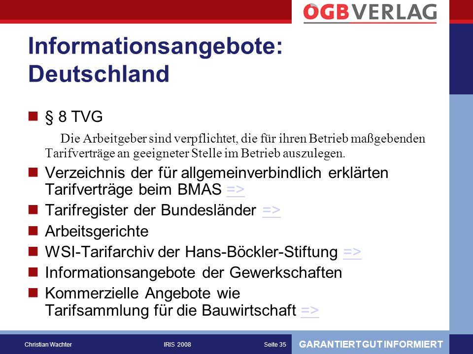 GARANTIERT GUT INFORMIERT Christian WachterIRIS 2008Seite 35 Informationsangebote: Deutschland § 8 TVG Die Arbeitgeber sind verpflichtet, die für ihren Betrieb maßgebenden Tarifverträge an geeigneter Stelle im Betrieb auszulegen.