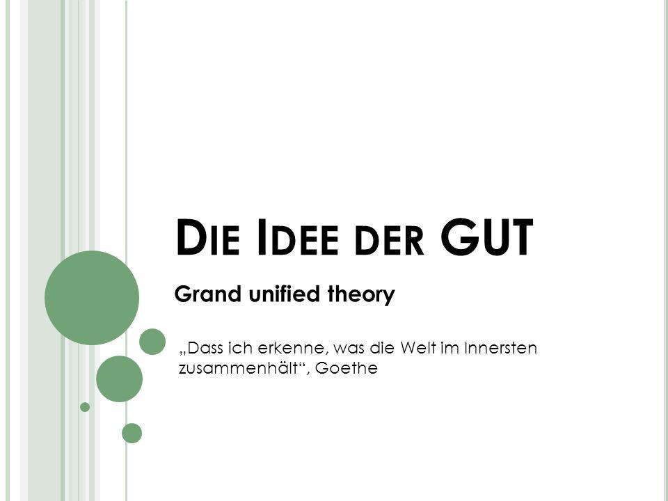 D IE I DEE DER GUT Grand unified theory Dass ich erkenne, was die Welt im Innersten zusammenhält, Goethe