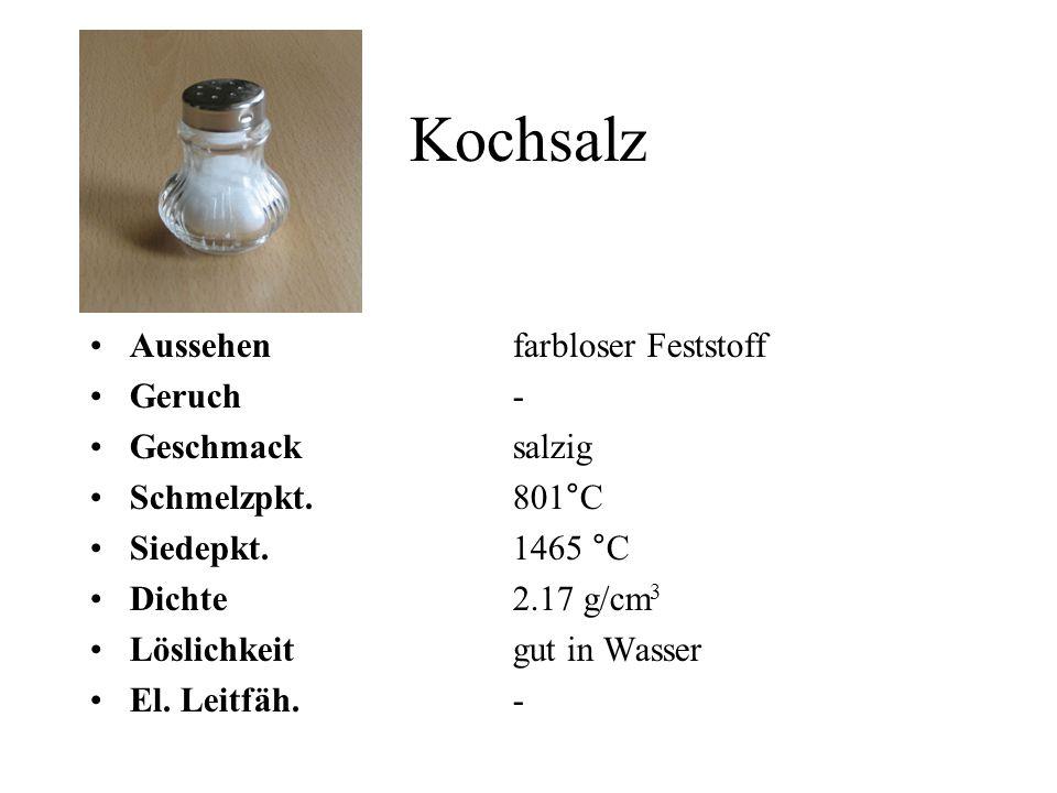 Kochsalz Aussehen farbloser Feststoff Geruch- Geschmacksalzig Schmelzpkt. 801°C Siedepkt.1465 °C Dichte2.17 g/cm 3 Löslichkeitgut in Wasser El. Leitfä