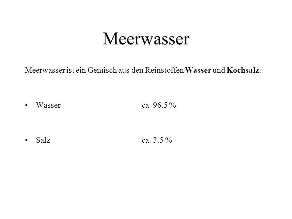 Meerwasser Meerwasser ist ein Gemisch aus den Reinstoffen Wasser und Kochsalz. Wasserca. 96.5 % Salzca. 3.5 %