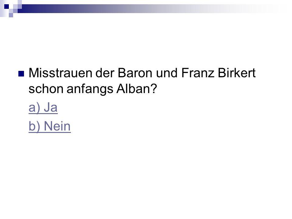 Misstrauen der Baron und Franz Birkert schon anfangs Alban a) Ja b) Nein