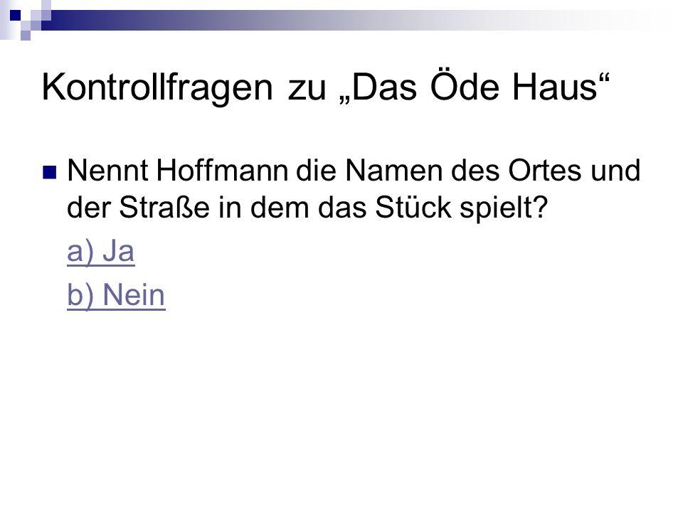 Kontrollfragen zu Das Öde Haus Nennt Hoffmann die Namen des Ortes und der Straße in dem das Stück spielt.