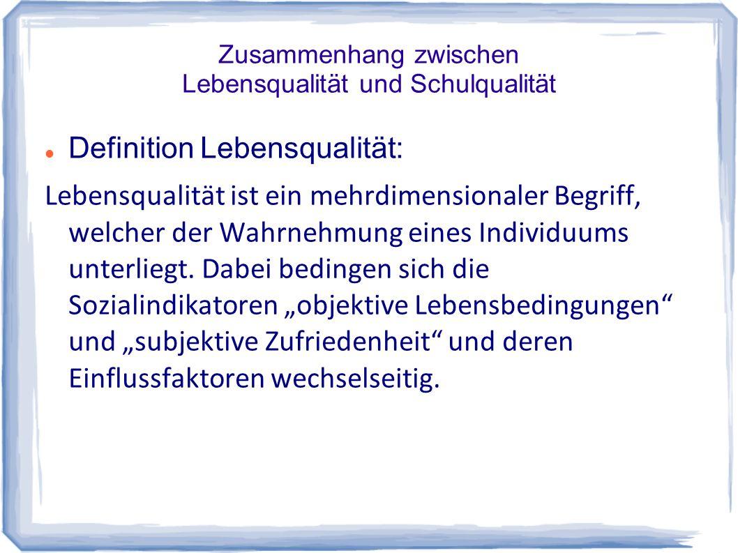 Zusammenhang zwischen Lebensqualität und Schulqualität Definition Lebensqualität: Lebensqualität ist ein mehrdimensionaler Begriff, welcher der Wahrne