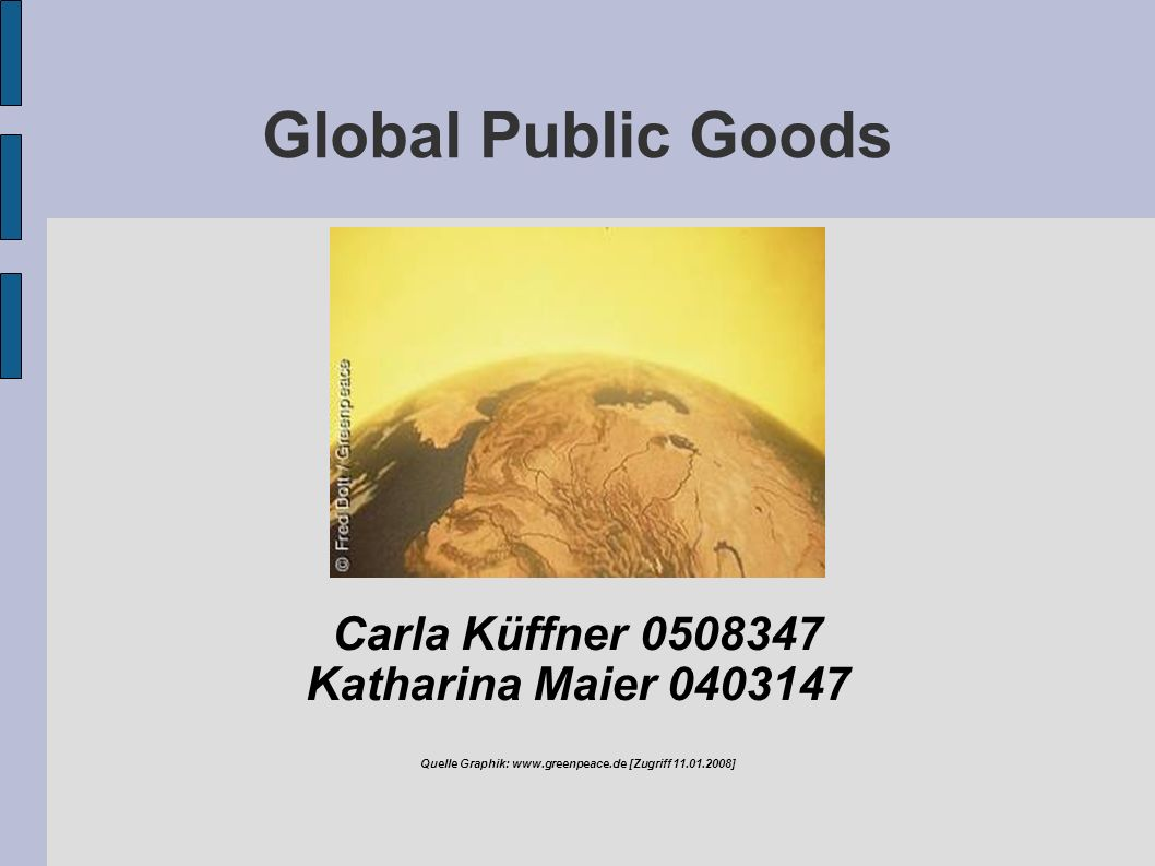 Global Public Goods Carla Küffner 0508347 Katharina Maier 0403147 Quelle Graphik: www.greenpeace.de [Zugriff 11.01.2008]