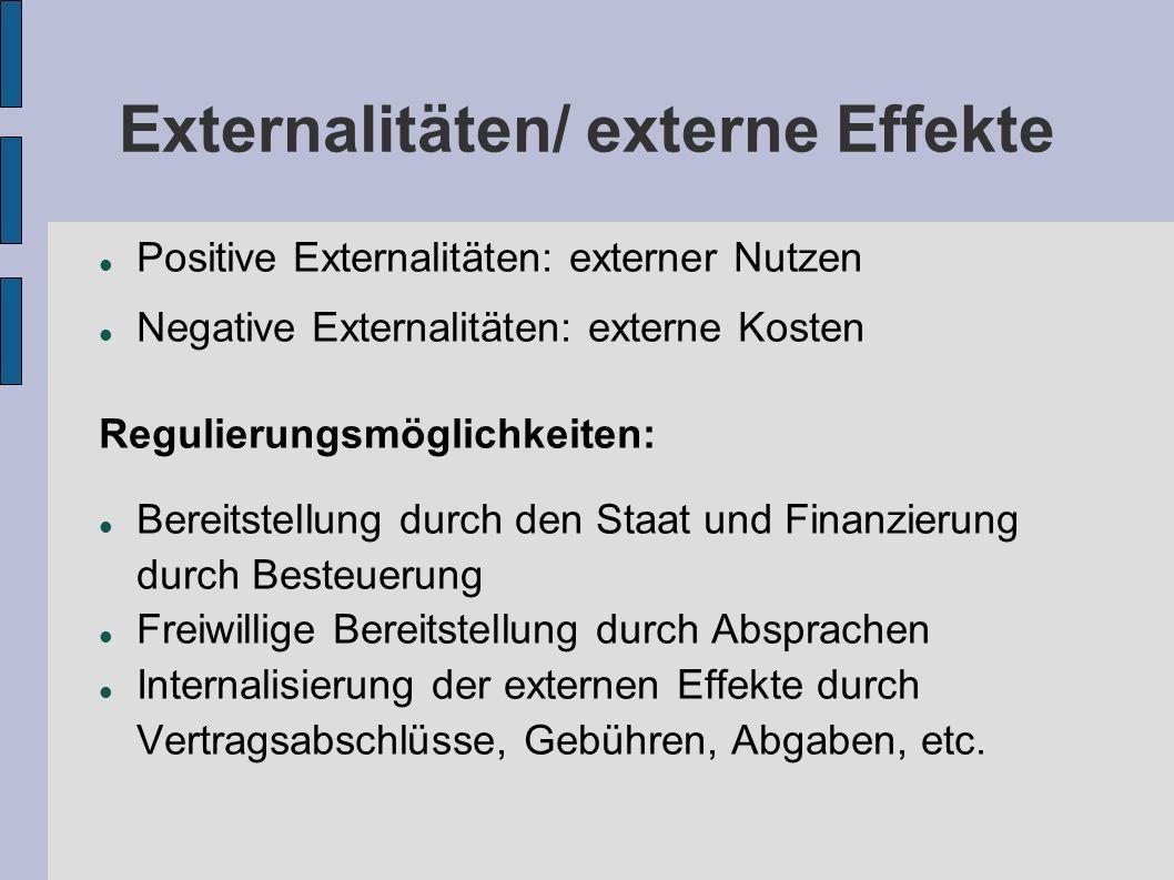 Externalitäten/ externe Effekte Positive Externalitäten: externer Nutzen Negative Externalitäten: externe Kosten Regulierungsmöglichkeiten: Bereitstel