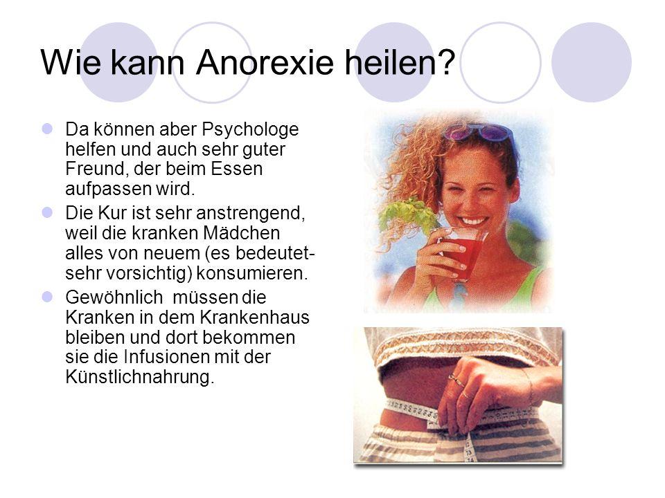 Wie kann Anorexie heilen? Da können aber Psychologe helfen und auch sehr guter Freund, der beim Essen aufpassen wird. Die Kur ist sehr anstrengend, we